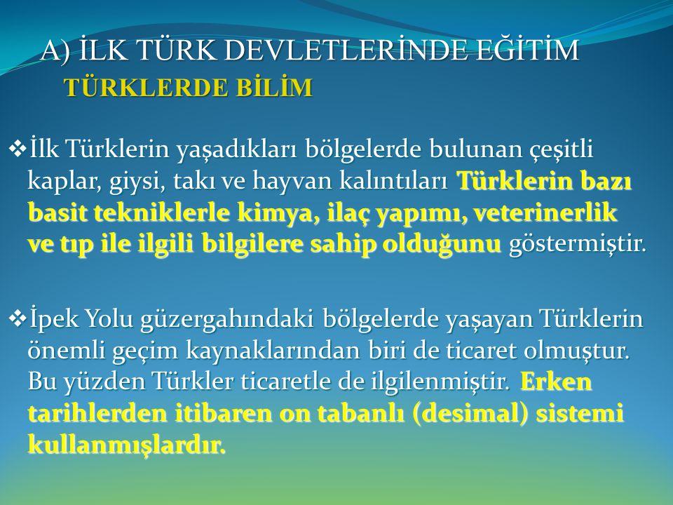 A) İLK TÜRK DEVLETLERİNDE EĞİTİM  Türkler, güneş ve ay hareketlerini izlemişler, Venüs ve Merkür gezegenlerinin varlığını tespit ederek onları sabah yıldızı ve akşam yıldızı olarak adlandırmışlardır.