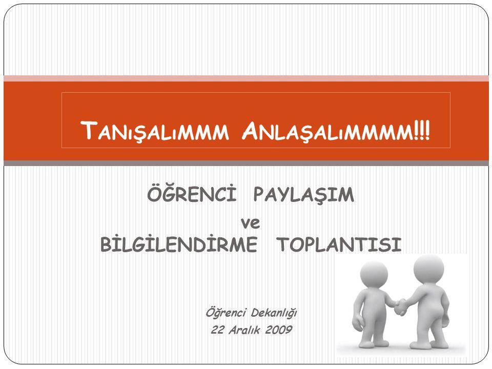 ÖĞRENCİ PAYLAŞIM ve BİLGİLENDİRME TOPLANTISI Öğrenci Dekanlığı 22 Aralık 2009 T ANıŞALıMMM A NLAŞALıMMMM !!!