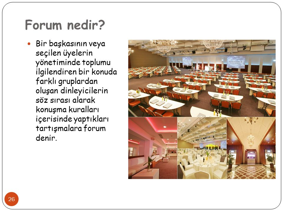 26 Forum nedir? Bir başkasının veya seçilen üyelerin yönetiminde toplumu ilgilendiren bir konuda farklı gruplardan oluşan dinleyicilerin söz sırası al