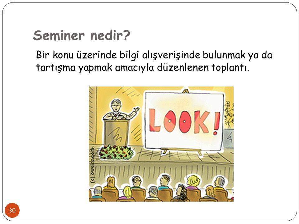 Seminer nedir? Bir konu üzerinde bilgi alışverişinde bulunmak ya da tartışma yapmak amacıyla düzenlenen toplantı. 30