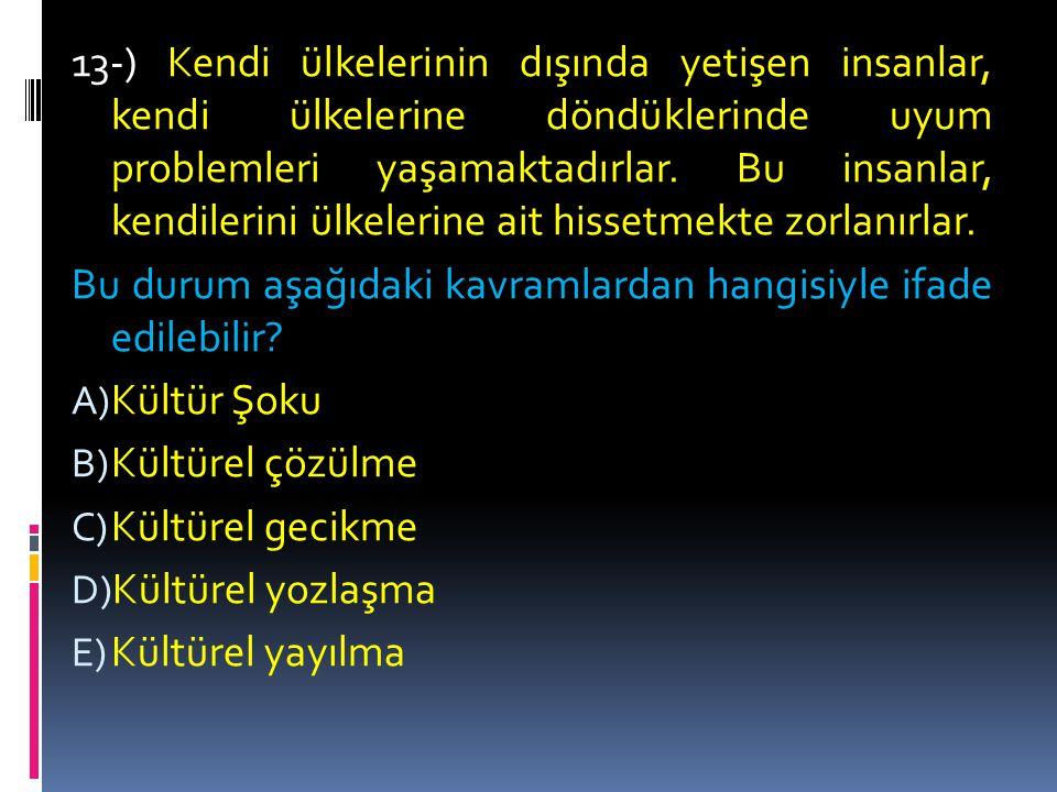 12-) Maddi kültür, kullanım değeri olan her türlü araç- gereç, manevi kültür ise sosyal değer, gelenek ve göreneklerin tümüdür.