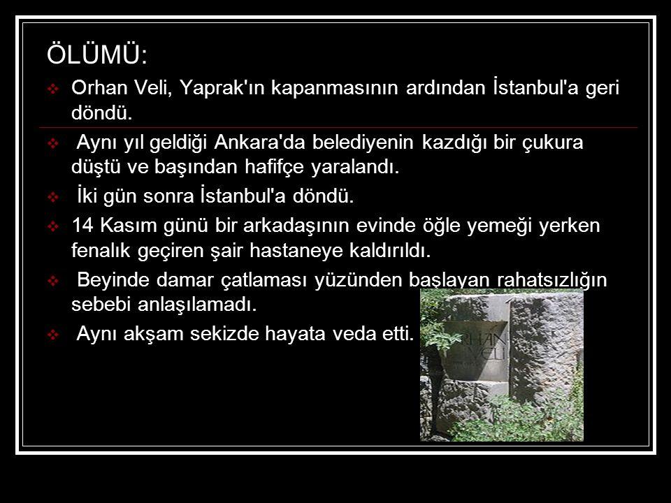 ÖLÜMÜ:  Orhan Veli, Yaprak'ın kapanmasının ardından İstanbul'a geri döndü.  Aynı yıl geldiği Ankara'da belediyenin kazdığı bir çukura düştü ve başın
