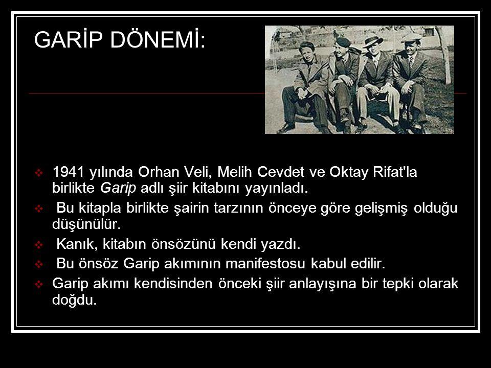 GARİP DÖNEMİ:  1941 yılında Orhan Veli, Melih Cevdet ve Oktay Rifat'la birlikte Garip adlı şiir kitabını yayınladı.  Bu kitapla birlikte şairin tarz
