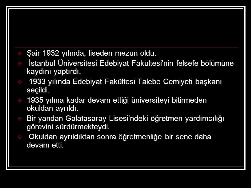  Şair 1932 yılında, liseden mezun oldu.  İstanbul Üniversitesi Edebiyat Fakültesi'nin felsefe bölümüne kaydını yaptırdı.  1933 yılında Edebiyat Fak