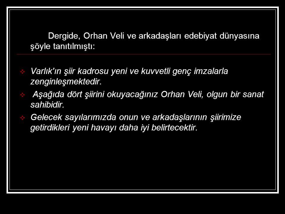 Dergide, Orhan Veli ve arkadaşları edebiyat dünyasına şöyle tanıtılmıştı:  Varlık'ın şiir kadrosu yeni ve kuvvetli genç imzalarla zenginleşmektedir.