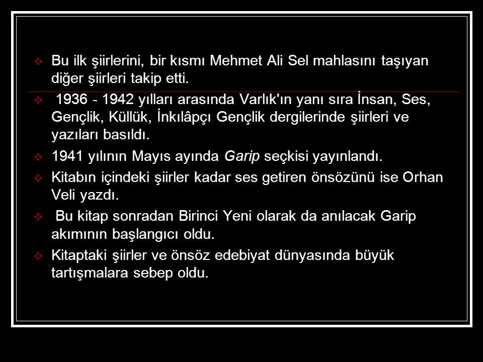  Bu ilk şiirlerini, bir kısmı Mehmet Ali Sel mahlasını taşıyan diğer şiirleri takip etti.  1936 - 1942 yılları arasında Varlık'ın yanı sıra İnsan, S