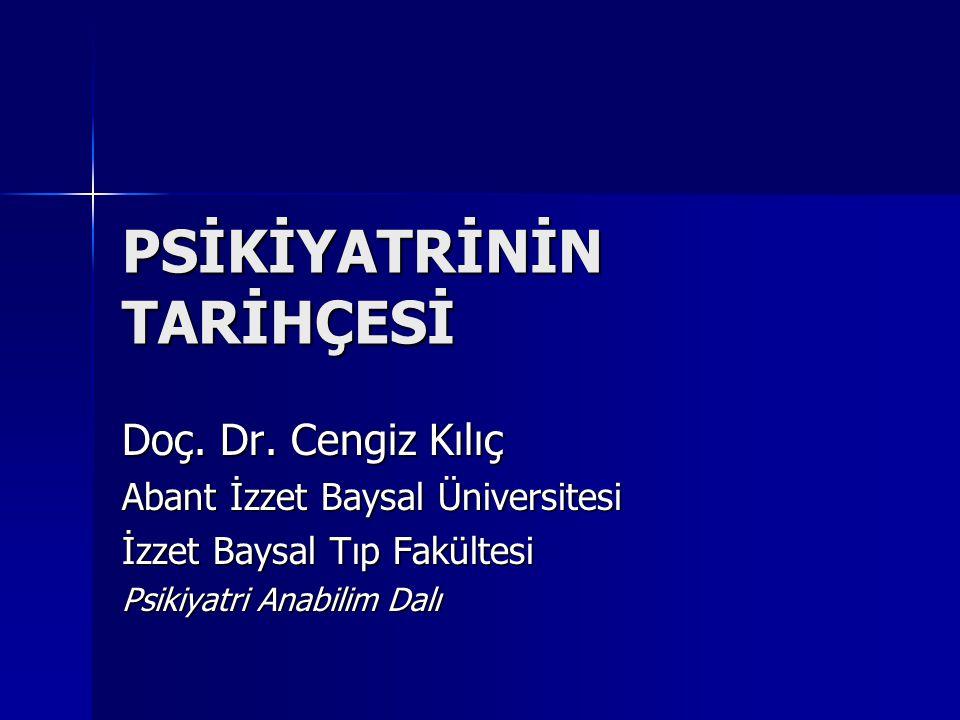 PSİKİYATRİNİN TARİHÇESİ Doç. Dr. Cengiz Kılıç Abant İzzet Baysal Üniversitesi İzzet Baysal Tıp Fakültesi Psikiyatri Anabilim Dalı