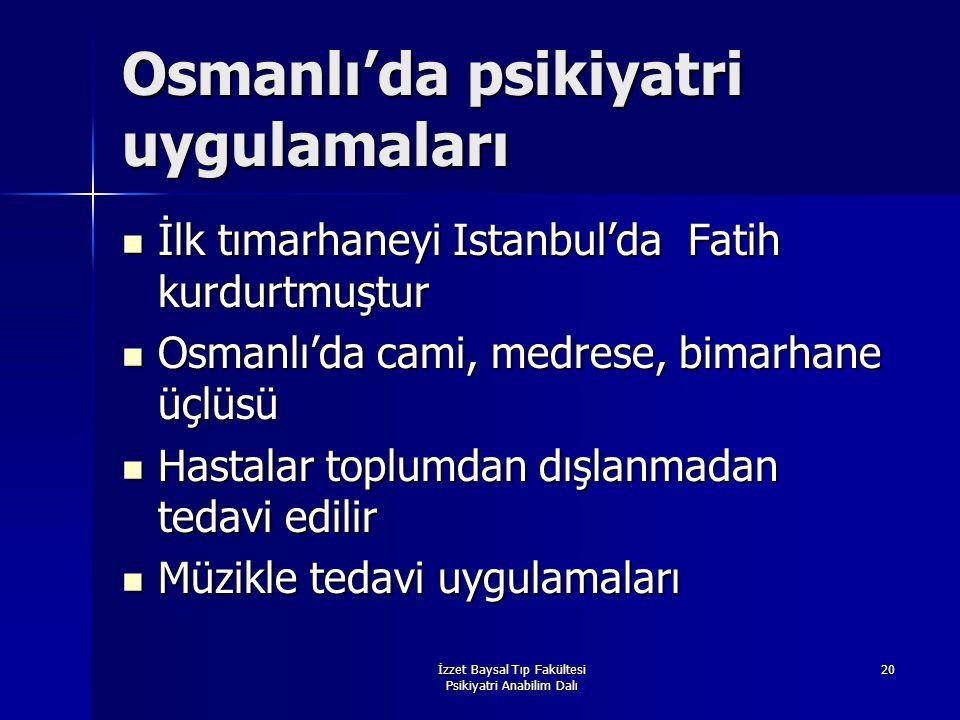 İzzet Baysal Tıp Fakültesi Psikiyatri Anabilim Dalı 20 Osmanlı'da psikiyatri uygulamaları İlk tımarhaneyi Istanbul'da Fatih kurdurtmuştur İlk tımarhan