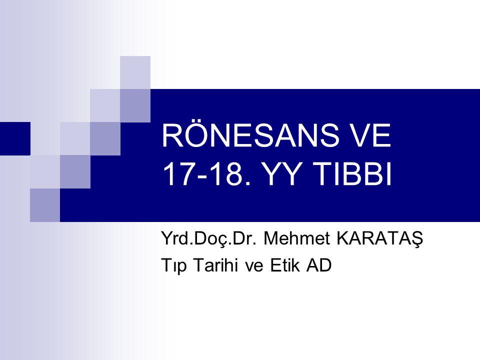 RÖNESANS VE 17-18. YY TIBBI Yrd.Doç.Dr. Mehmet KARATAŞ Tıp Tarihi ve Etik AD