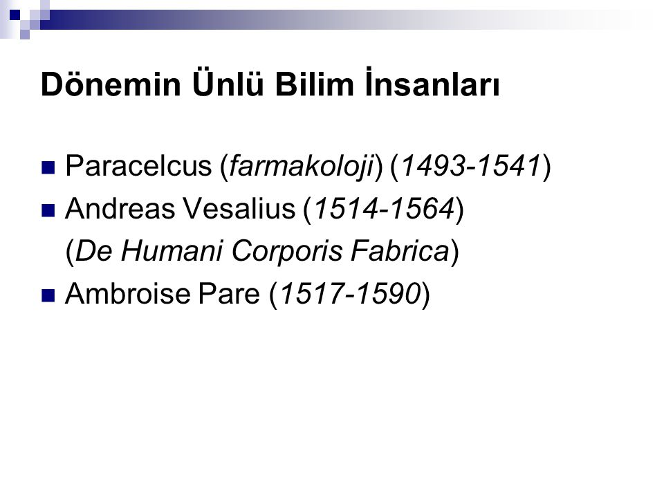 Dönemin Ünlü Bilim İnsanları Paracelcus (farmakoloji) (1493-1541) Andreas Vesalius (1514-1564) (De Humani Corporis Fabrica) Ambroise Pare (1517-1590)