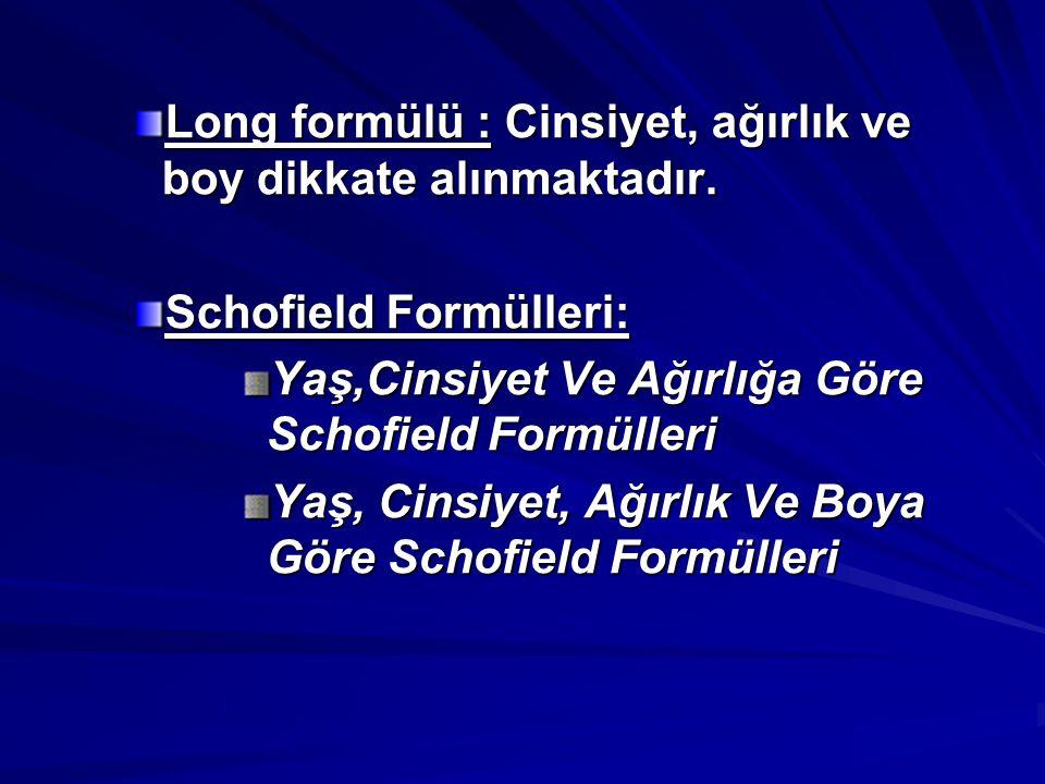 Long formülü : Cinsiyet, ağırlık ve boy dikkate alınmaktadır. Schofield Formülleri: Yaş,Cinsiyet Ve Ağırlığa Göre Schofield Formülleri Yaş, Cinsiyet,