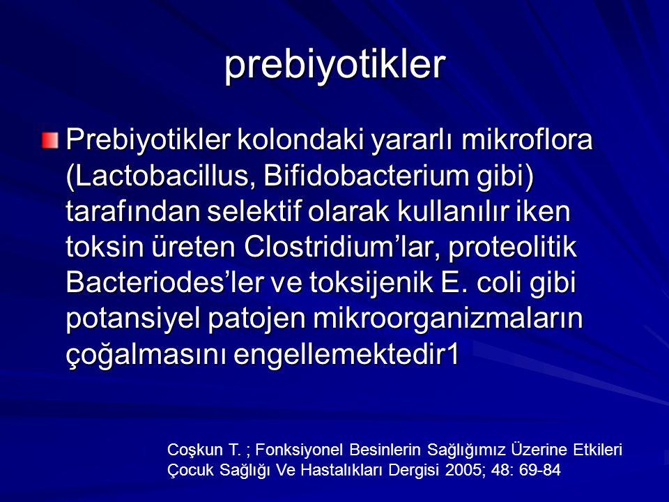 prebiyotikler Prebiyotikler kolondaki yararlı mikroflora (Lactobacillus, Bifidobacterium gibi) tarafından selektif olarak kullanılır iken toksin üreten Clostridium'lar, proteolitik Bacteriodes'ler ve toksijenik E.
