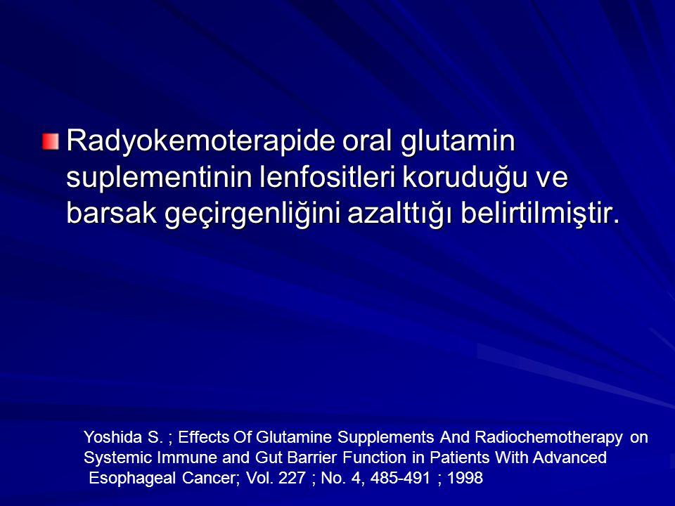 Radyokemoterapide oral glutamin suplementinin lenfositleri koruduğu ve barsak geçirgenliğini azalttığı belirtilmiştir. Yoshida S. ; Effects Of Glutami