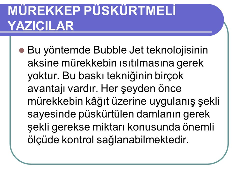 MÜREKKEP PÜSKÜRTMELİ YAZICILAR Bu yöntemde Bubble Jet teknolojisinin aksine mürekkebin ısıtılmasına gerek yoktur. Bu baskı tekniğinin birçok avantajı