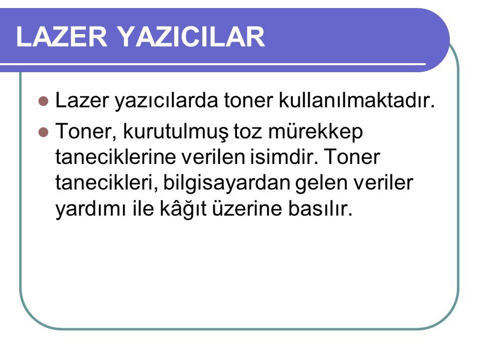 LAZER YAZICILAR Lazer yazıcılarda toner kullanılmaktadır. Toner, kurutulmuş toz mürekkep taneciklerine verilen isimdir. Toner tanecikleri, bilgisayard