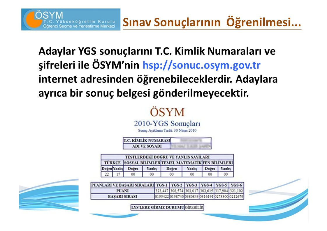 Sınav Sonuçlarının Öğrenilmesi... Adaylar YGS sonuçlarını T.C. Kimlik Numaraları ve şifreleri ile ÖSYM'nin hsp://sonuc.osym.gov.tr internet adresinden