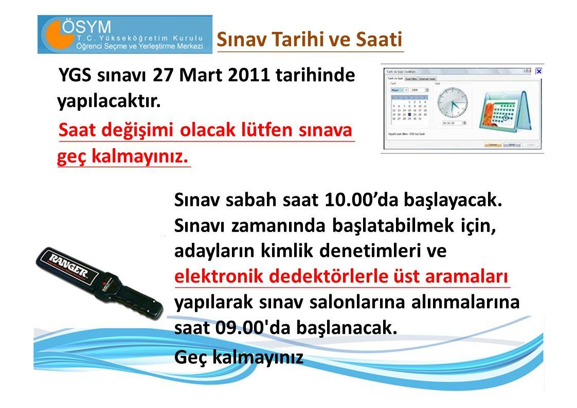 Sınav Tarihi ve Saati YGS sınavı 27 Mart 2011 tarihinde yapılacaktır. Saat değişimi olacak lütfen sınava geç kalmayınız. Sınav sabah saat 10.00'da baş