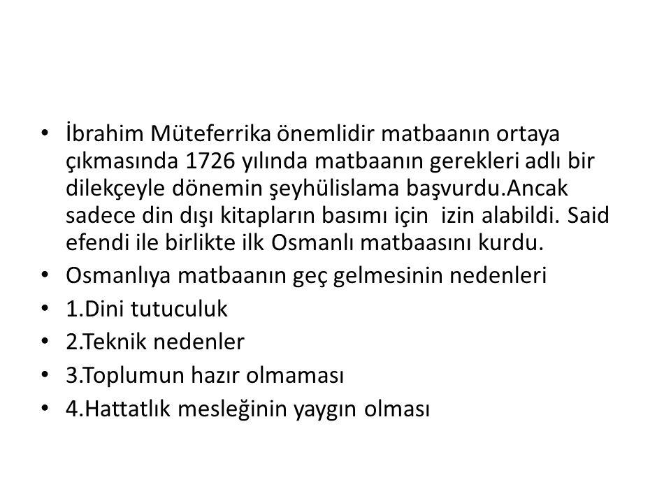 İbrahim Müteferrika önemlidir matbaanın ortaya çıkmasında 1726 yılında matbaanın gerekleri adlı bir dilekçeyle dönemin şeyhülislama başvurdu.Ancak sad