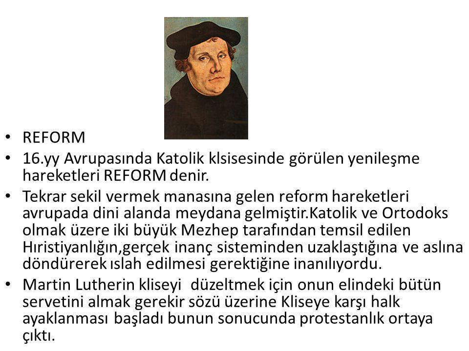 REFORM 16.yy Avrupasında Katolik klsisesinde görülen yenileşme hareketleri REFORM denir. Tekrar sekil vermek manasına gelen reform hareketleri avrupad