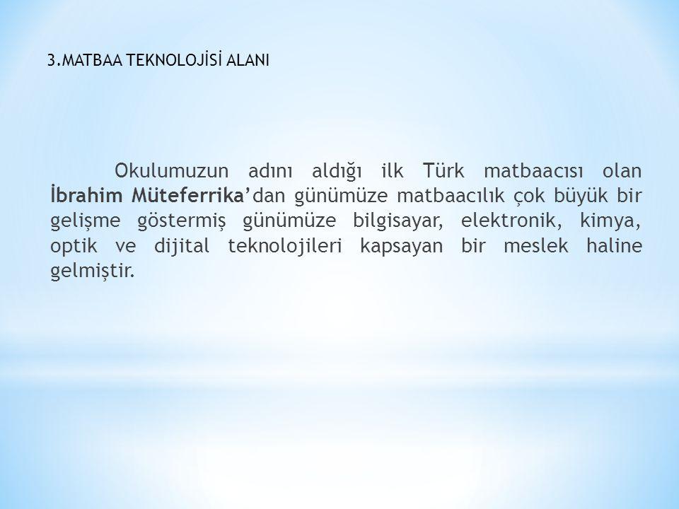 3.MATBAA TEKNOLOJİSİ ALANI Okulumuzun adını aldığı ilk Türk matbaacısı olan İbrahim Müteferrika'dan günümüze matbaacılık çok büyük bir gelişme gösterm