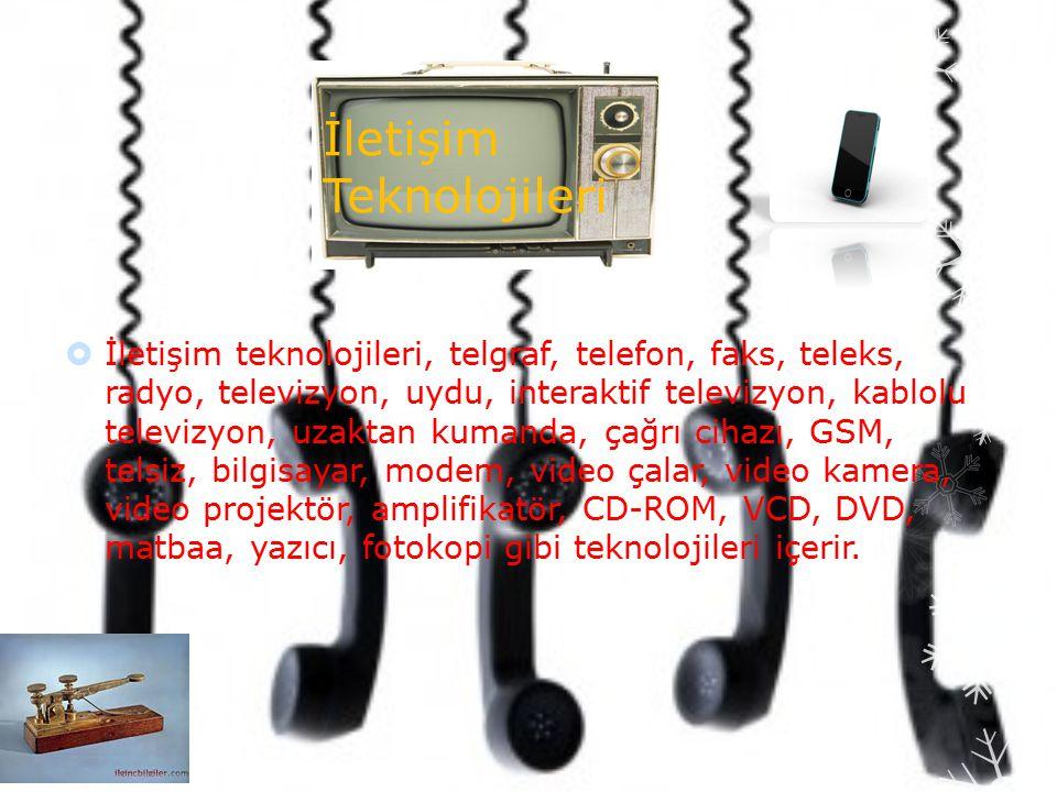 İletişim Teknolojileri  İletişim teknolojileri, telgraf, telefon, faks, teleks, radyo, televizyon, uydu, interaktif televizyon, kablolu televizyon, uzaktan kumanda, çağrı cihazı, GSM, telsiz, bilgisayar, modem, video çalar, video kamera, video projektör, amplifikatör, CD-ROM, VCD, DVD, matbaa, yazıcı, fotokopi gibi teknolojileri içerir.