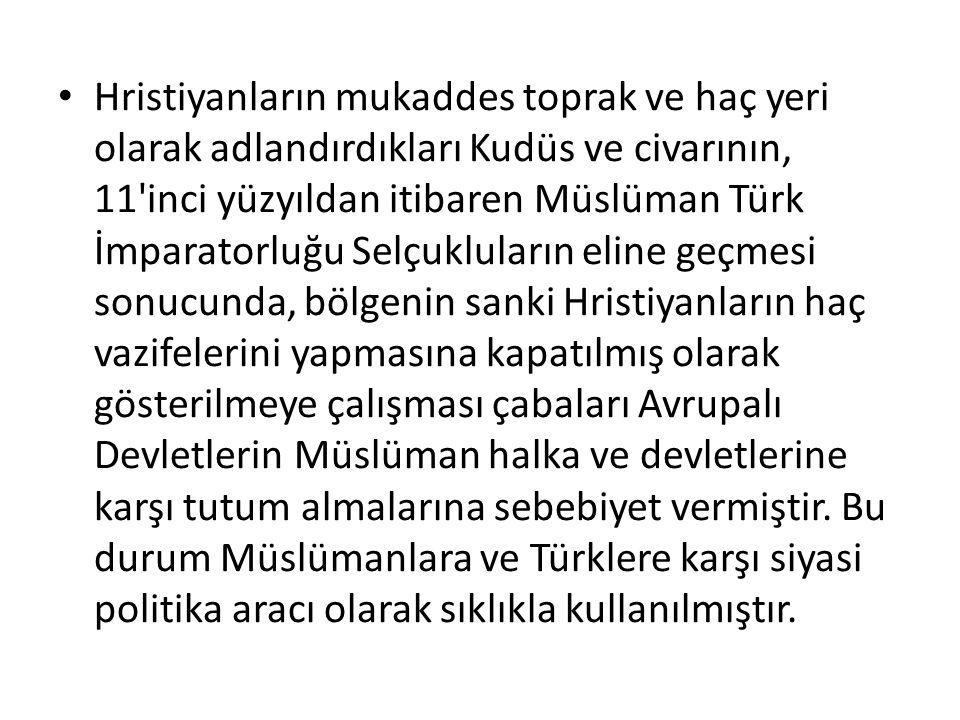 Hristiyanların mukaddes toprak ve haç yeri olarak adlandırdıkları Kudüs ve civarının, 11'inci yüzyıldan itibaren Müslüman Türk İmparatorluğu Selçuklul