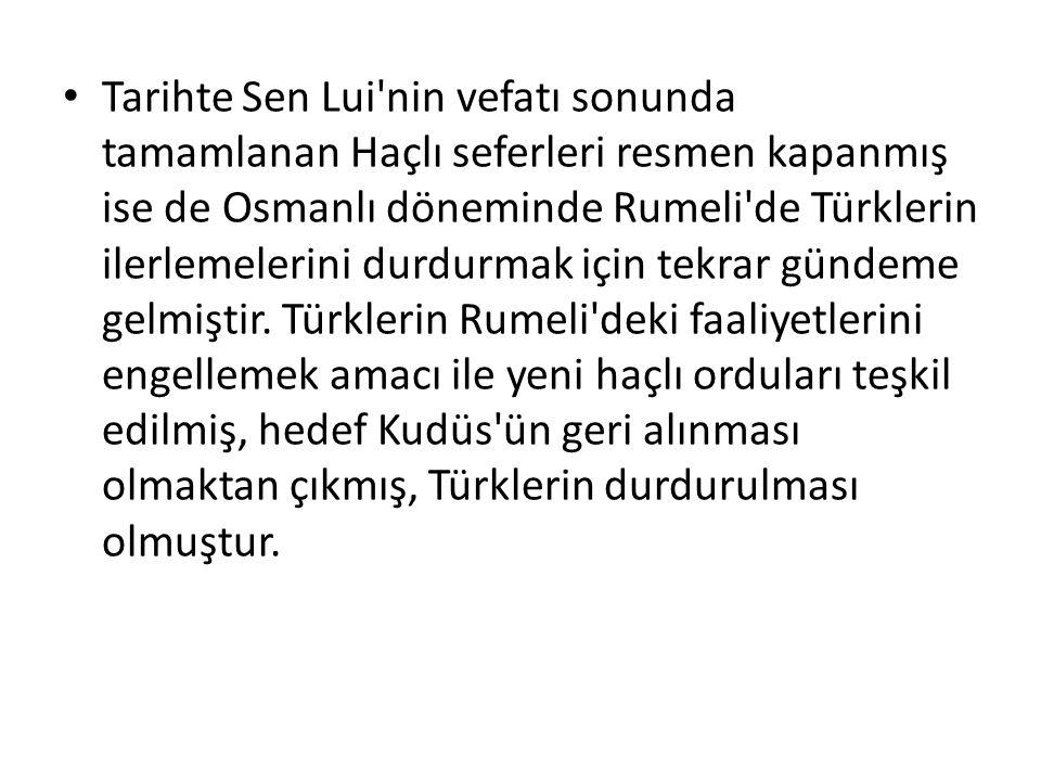 Tarihte Sen Lui'nin vefatı sonunda tamamlanan Haçlı seferleri resmen kapanmış ise de Osmanlı döneminde Rumeli'de Türklerin ilerlemelerini durdurmak iç