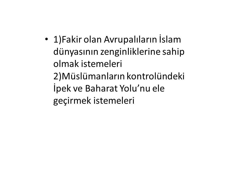 1)Fakir olan Avrupalıların İslam dünyasının zenginliklerine sahip olmak istemeleri 2)Müslümanların kontrolündeki İpek ve Baharat Yolu'nu ele geçirmek
