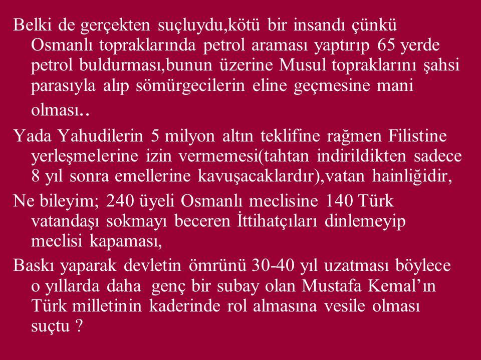 Belki de gerçekten suçluydu,kötü bir insandı çünkü Osmanlı topraklarında petrol araması yaptırıp 65 yerde petrol buldurması,bunun üzerine Musul topraklarını şahsi parasıyla alıp sömürgecilerin eline geçmesine mani olması..