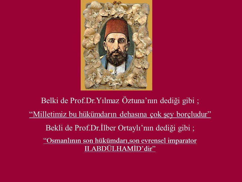 Belki de Prof.Dr.Yılmaz Öztuna'nın dediği gibi ; Milletimiz bu hükümdarın dehasına çok şey borçludur Bekli de Prof.Dr.İlber Ortaylı'nın dediği gibi ; Osmanlının son hükümdarı,son evrensel imparator II.ABDÜLHAMİD'dir