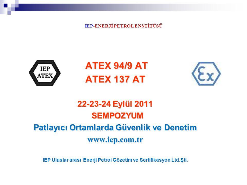 IEP-ENERJİ PETROL ENSTİTÜSÜ ATEX 94/9 AT ATEX 94/9 AT ATEX 137 AT 22-23-24 Eylül 2011 SEMPOZYUM SEMPOZYUM Patlayıcı Ortamlarda Güvenlik ve Denetim www
