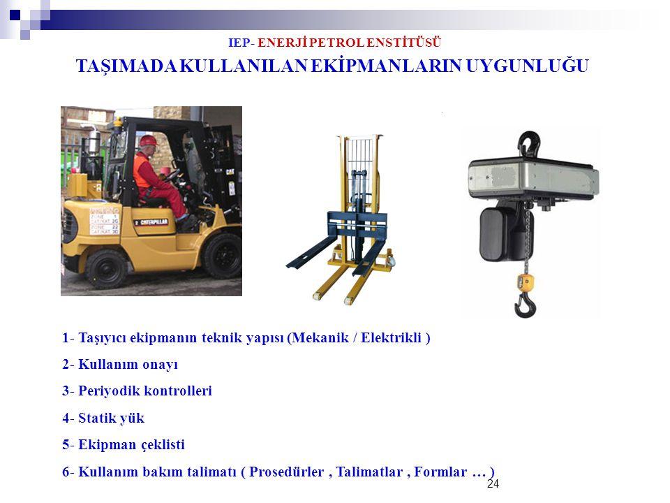 IEP- ENERJİ PETROL ENSTİTÜSÜ 24 TAŞIMADA KULLANILAN EKİPMANLARIN UYGUNLUĞU 1- Taşıyıcı ekipmanın teknik yapısı (Mekanik / Elektrikli ) 2- Kullanım ona
