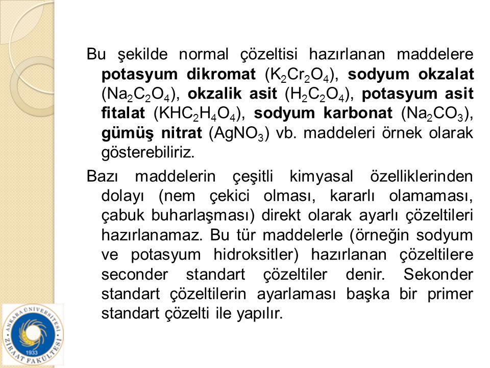 Bu şekilde normal çözeltisi hazırlanan maddelere potasyum dikromat (K 2 Cr 2 O 4 ), sodyum okzalat (Na 2 C 2 O 4 ), okzalik asit (H 2 C 2 O 4 ), potas