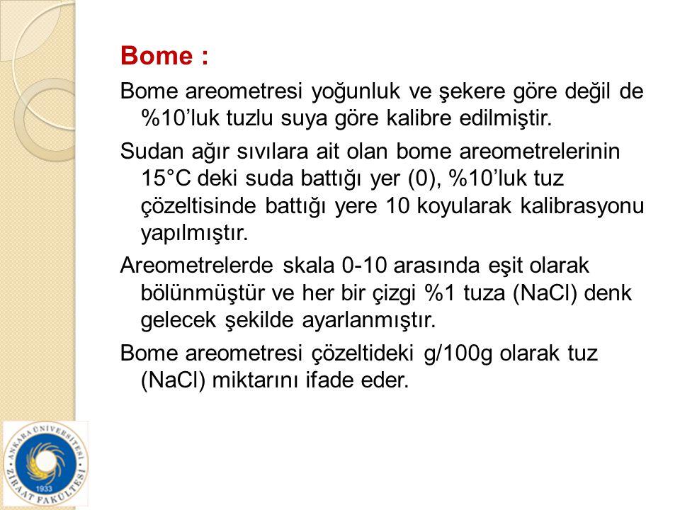 Bome : Bome areometresi yoğunluk ve şekere göre değil de %10'luk tuzlu suya göre kalibre edilmiştir. Sudan ağır sıvılara ait olan bome areometrelerini