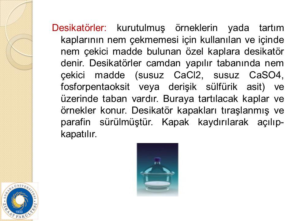 Desikatörler: kurutulmuş örneklerin yada tartım kaplarının nem çekmemesi için kullanılan ve içinde nem çekici madde bulunan özel kaplara desikatör den