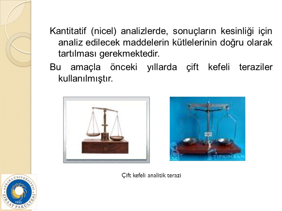 Kantitatif (nicel) analizlerde, sonuçların kesinliği için analiz edilecek maddelerin kütlelerinin doğru olarak tartılması gerekmektedir. Bu amaçla önc