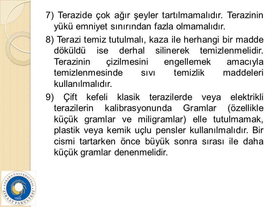 7) Terazide çok ağır şeyler tartılmamalıdır. Terazinin yükü emniyet sınırından fazla olmamalıdır. 8) Terazi temiz tutulmalı, kaza ile herhangi bir mad