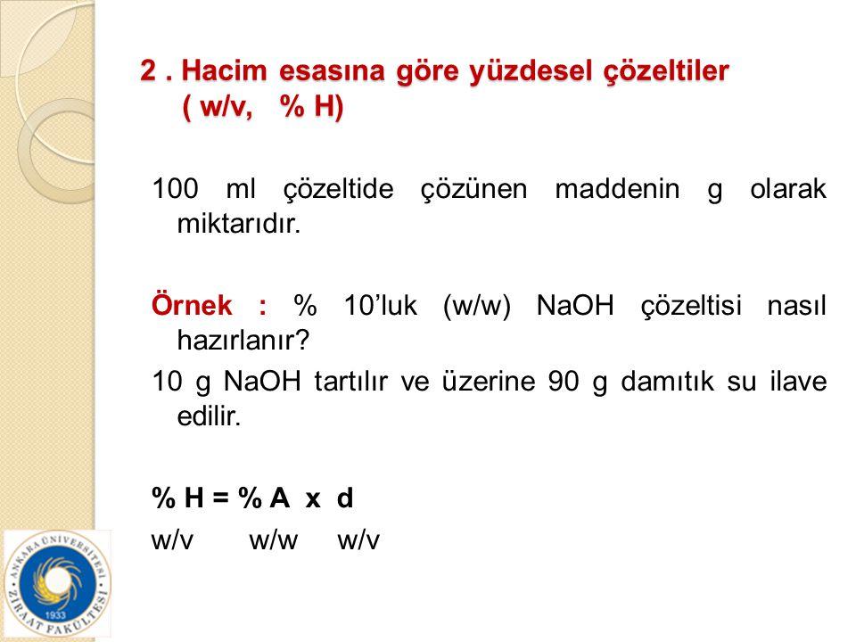 2. Hacim esasına göre yüzdesel çözeltiler ( w/v, % H) 100 ml çözeltide çözünen maddenin g olarak miktarıdır. Örnek : % 10'luk (w/w) NaOH çözeltisi nas