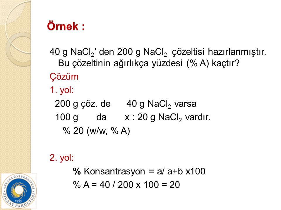 Örnek : 40 g NaCl 2 ' den 200 g NaCl 2 çözeltisi hazırlanmıştır. Bu çözeltinin ağırlıkça yüzdesi (% A) kaçtır? Çözüm 1. yol: 200 g çöz. de 40 g NaCl 2