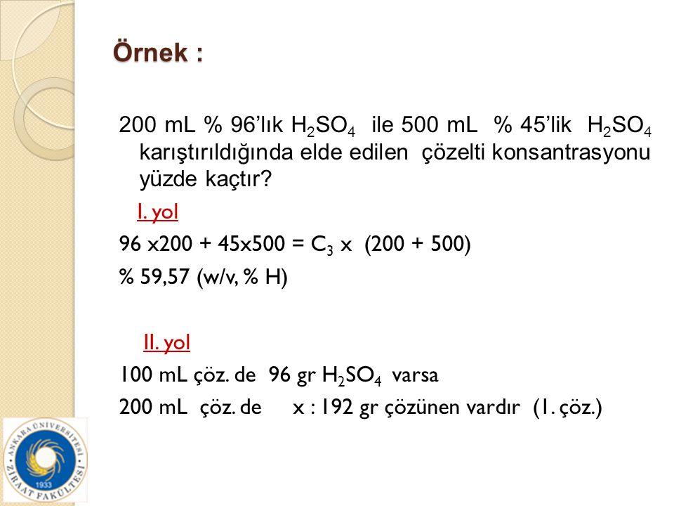Örnek : 200 mL % 96'lık H 2 SO 4 ile 500 mL % 45'lik H 2 SO 4 karıştırıldığında elde edilen çözelti konsantrasyonu yüzde kaçtır? I. yol 96 x200 + 45x5