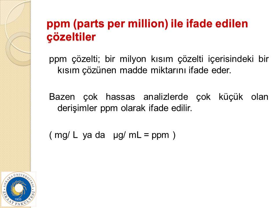 ppm (parts per million) ile ifade edilen çözeltiler ppm çözelti; bir milyon kısım çözelti içerisindeki bir kısım çözünen madde miktarını ifade eder. B