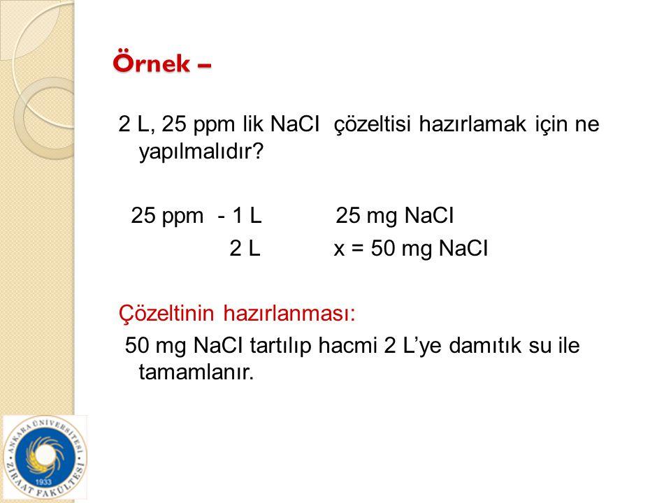 Örnek – 2 L, 25 ppm lik NaCI çözeltisi hazırlamak için ne yapılmalıdır? 25 ppm - 1 L 25 mg NaCI 2 L x = 50 mg NaCI Çözeltinin hazırlanması: 50 mg NaCI