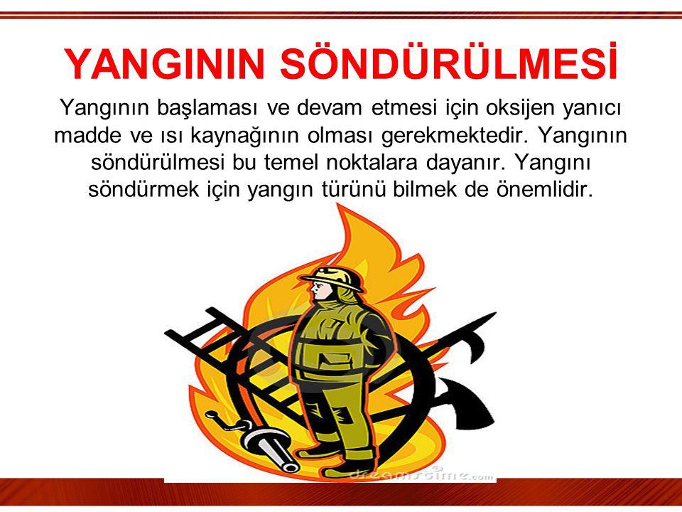 YANGININ SÖNDÜRÜLMESİ Yangının başlaması ve devam etmesi için oksijen yanıcı madde ve ısı kaynağının olması gerekmektedir. Yangının söndürülmesi bu te