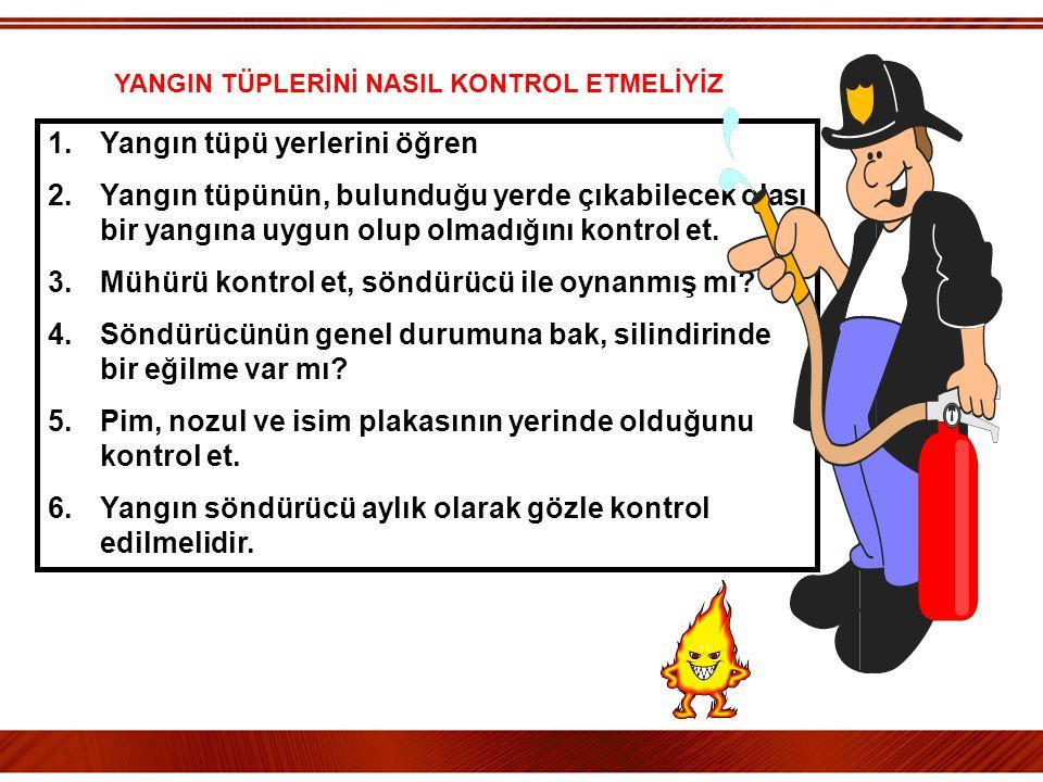 1.Yangın tüpü yerlerini öğren 2.Yangın tüpünün, bulunduğu yerde çıkabilecek olası bir yangına uygun olup olmadığını kontrol et. 3.Mühürü kontrol et, s