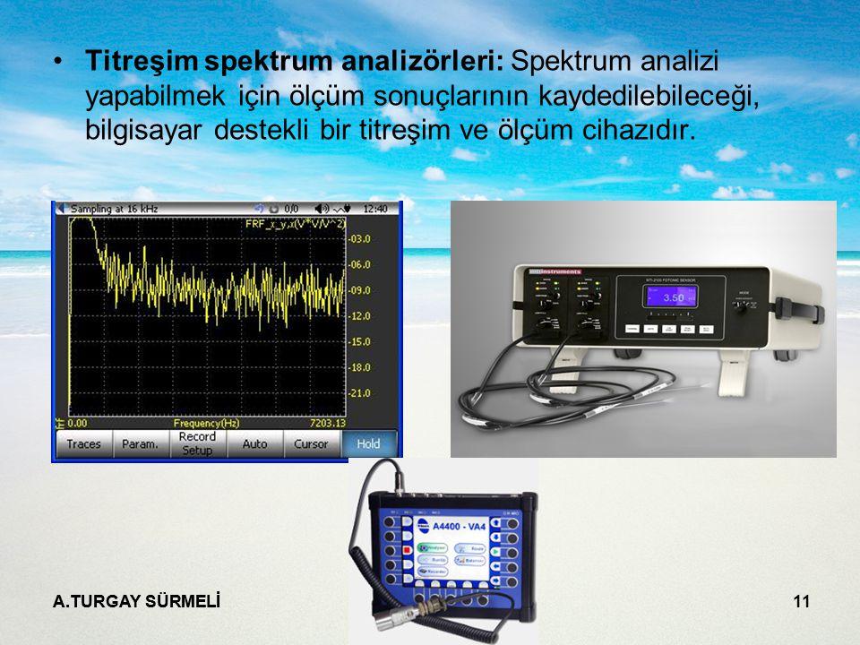 A.TURGAY SÜRMELİ 11 Titreşim spektrum analizörleri: Spektrum analizi yapabilmek için ölçüm sonuçlarının kaydedilebileceği, bilgisayar destekli bir titreşim ve ölçüm cihazıdır.