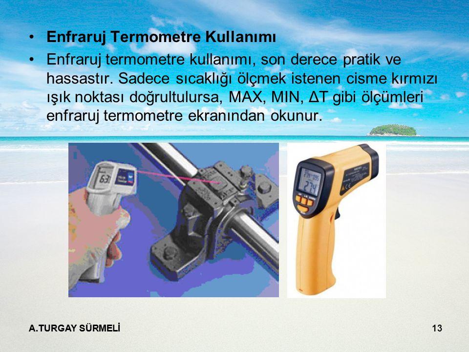 A.TURGAY SÜRMELİ 13 Enfraruj Termometre Kullanımı Enfraruj termometre kullanımı, son derece pratik ve hassastır. Sadece sıcaklığı ölçmek istenen cisme