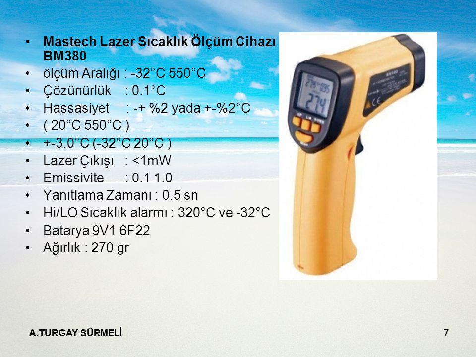A.TURGAY SÜRMELİ 7 Mastech Lazer Sıcaklık Ölçüm Cihazı BM380 ölçüm Aralığı : -32°C 550°C Çözünürlük : 0.1°C Hassasiyet : -+ %2 yada +-%2°C ( 20°C 550°C ) +-3.0°C (-32°C 20°C ) Lazer Çıkışı : <1mW Emissivite : 0.1 1.0 Yanıtlama Zamanı : 0.5 sn Hi/LO Sıcaklık alarmı : 320°C ve -32°C Batarya 9V1 6F22 Ağırlık : 270 gr