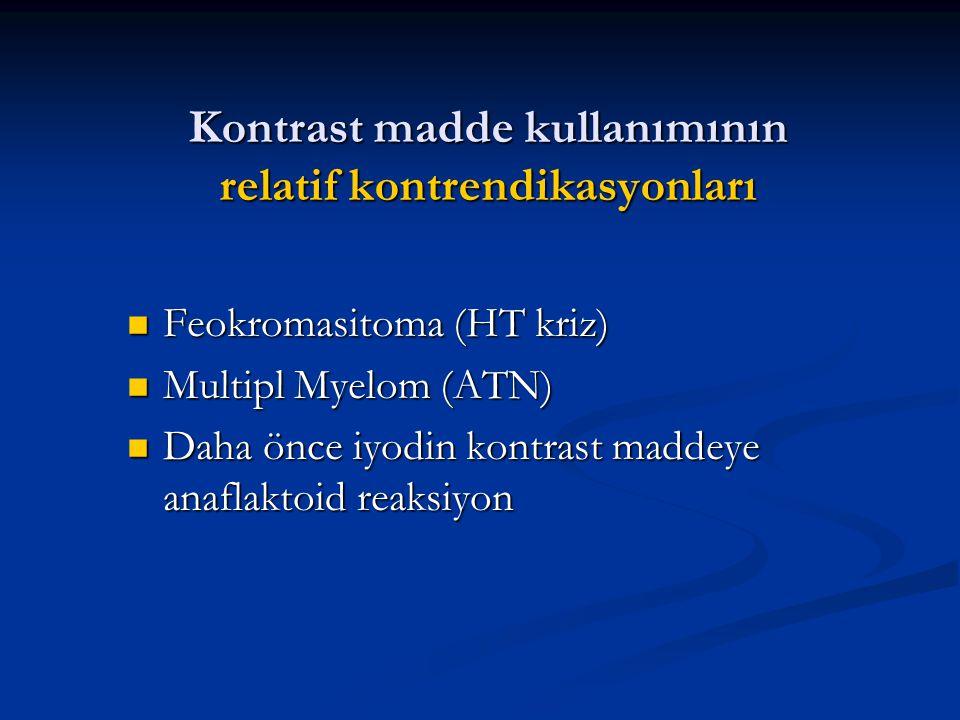 Kontrast madde kullanımının relatif kontrendikasyonları Feokromasitoma (HT kriz) Feokromasitoma (HT kriz) Multipl Myelom (ATN) Multipl Myelom (ATN) Da
