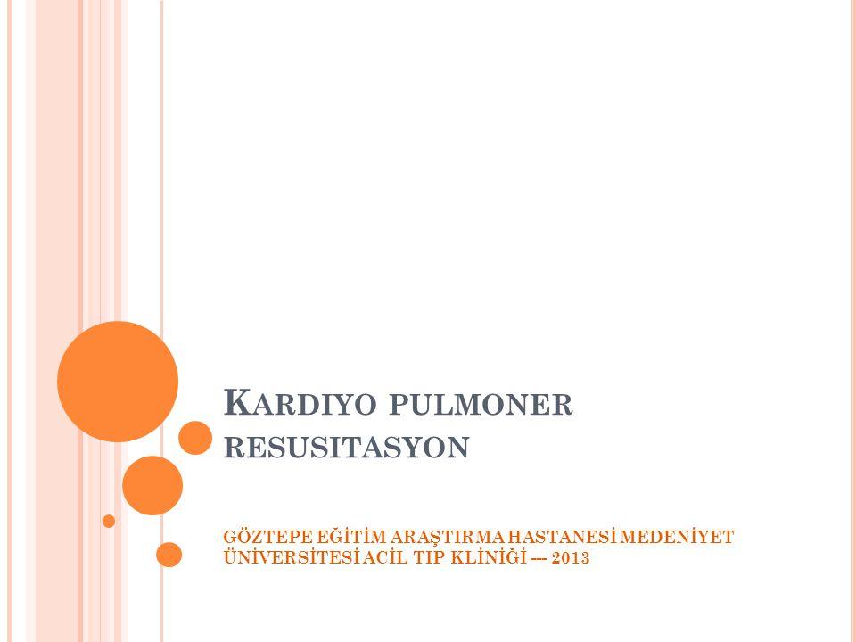 K ARDIYO PULMONER RESUSITASYON GÖZTEPE EĞİTİM ARAŞTIRMA HASTANESİ MEDENİYET ÜNİVERSİTESİ ACİL TIP KLİNİĞİ --- 2013