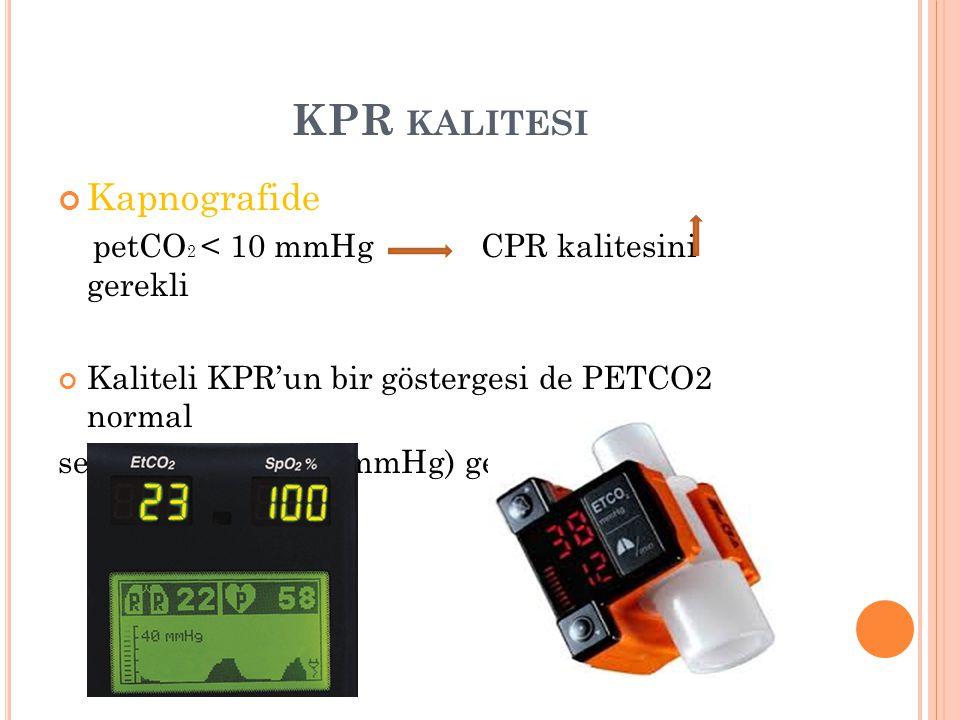 KPR KALITESI Kapnografide petCO 2 < 10 mmHg CPR kalitesini gerekli Kaliteli KPR'un bir göstergesi de PETCO2 normal seviyelerine (35-40 mmHg) gelmesidi